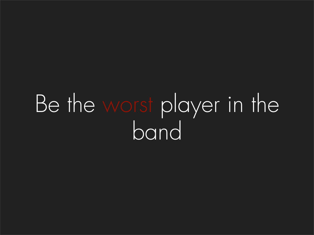 Be the worst player in the band