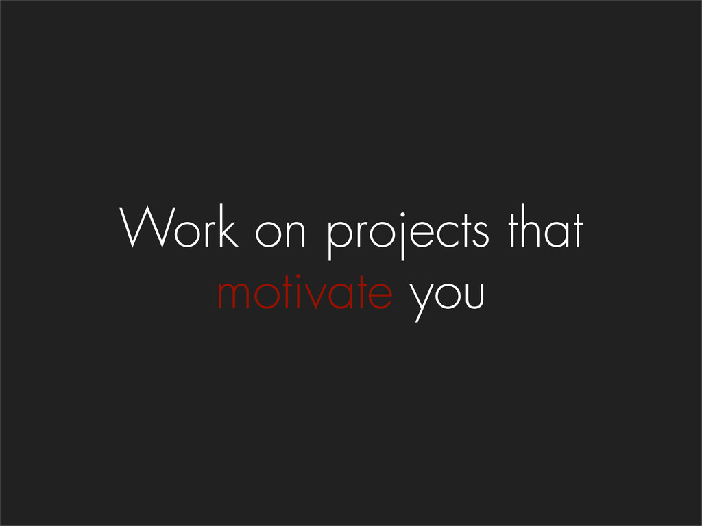 Work on projects that motivate you
