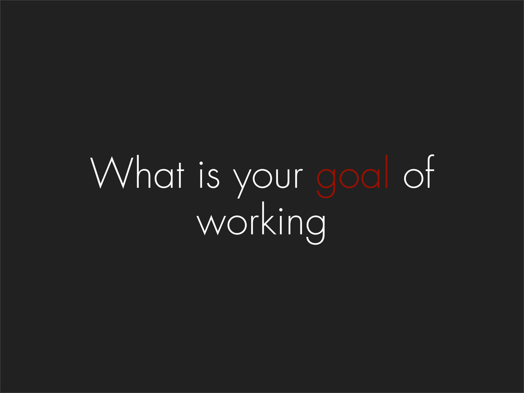 What is your goal of working