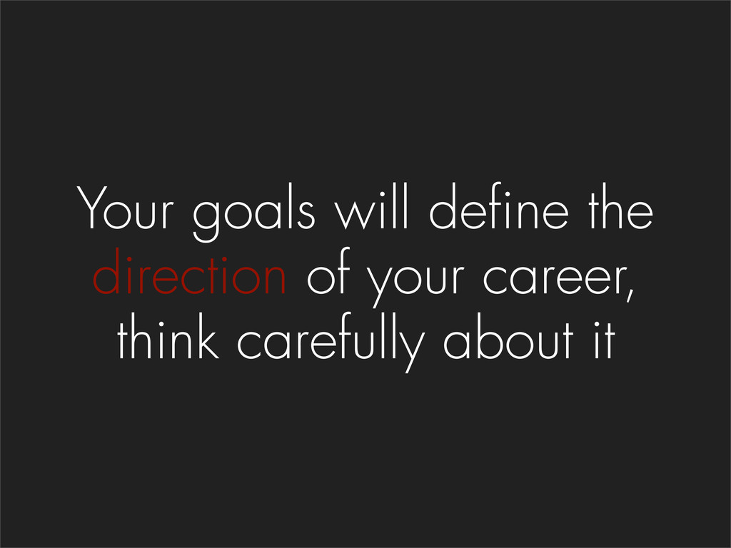 Your goals will define the direction of your ca...