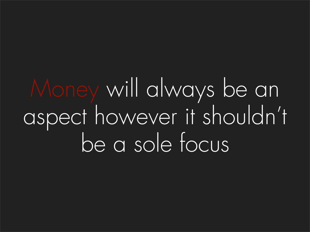 Money will always be an aspect however it shoul...