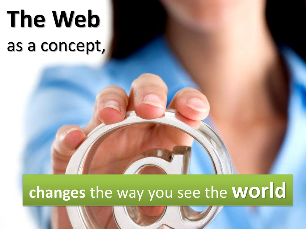 The Web as a concept, changes the way you see t...