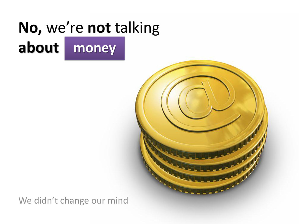 No, we're not talking about money We didn't cha...
