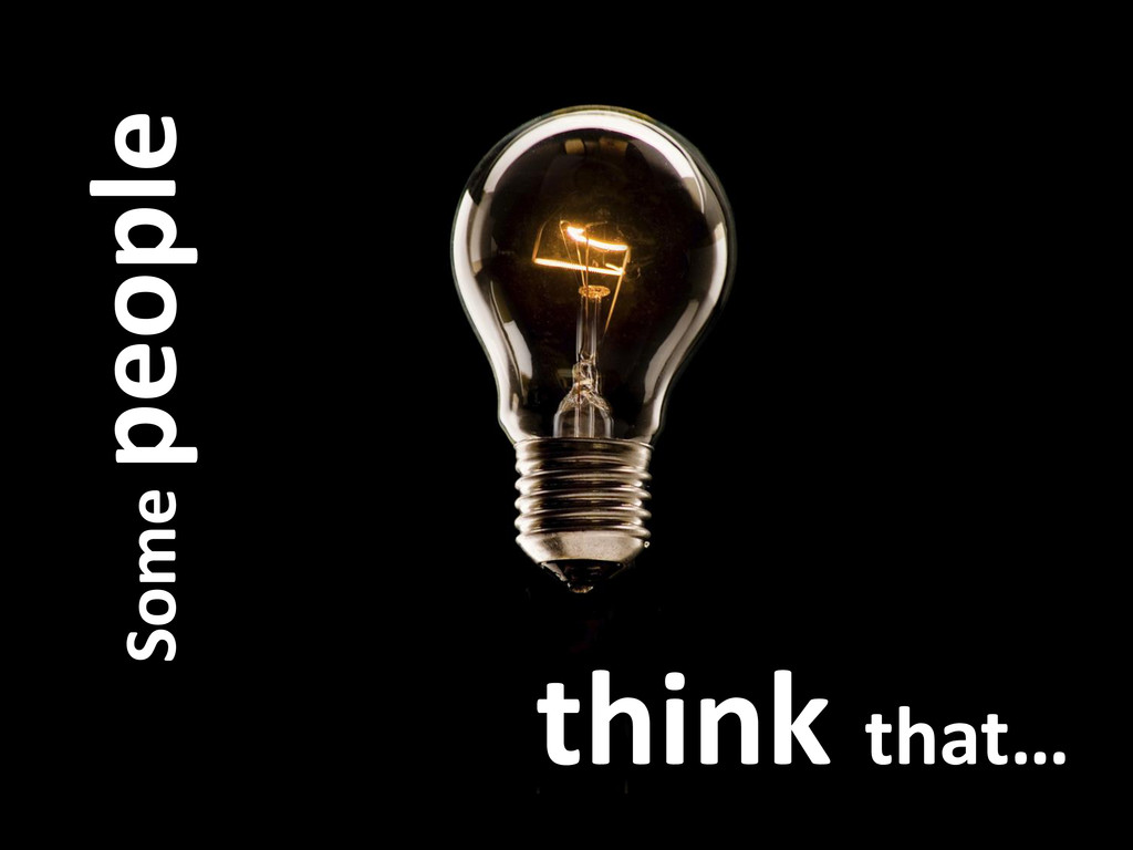 think that… Some people