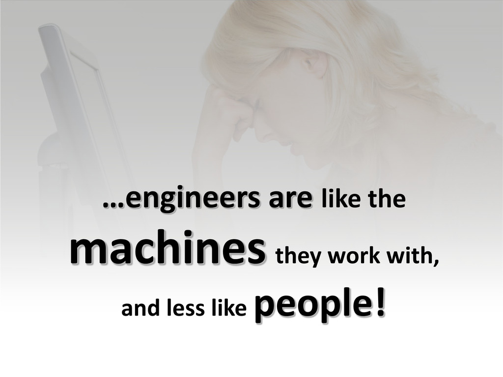 …engineers are like the machines they work with...