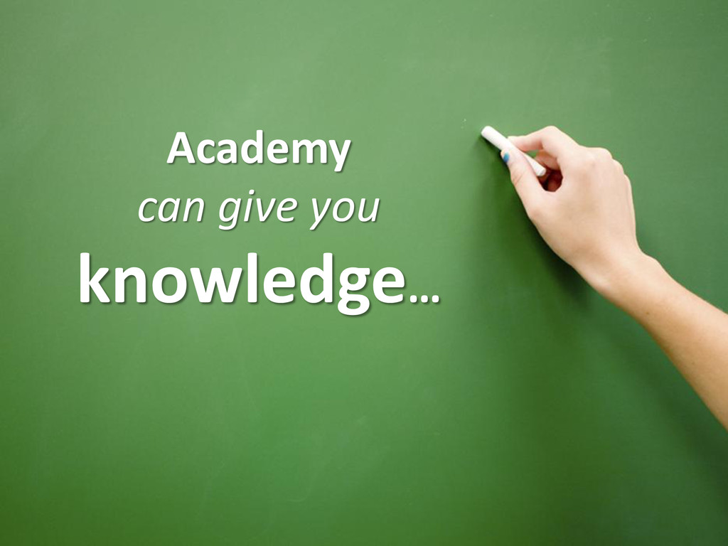 Academy can give you knowledge…