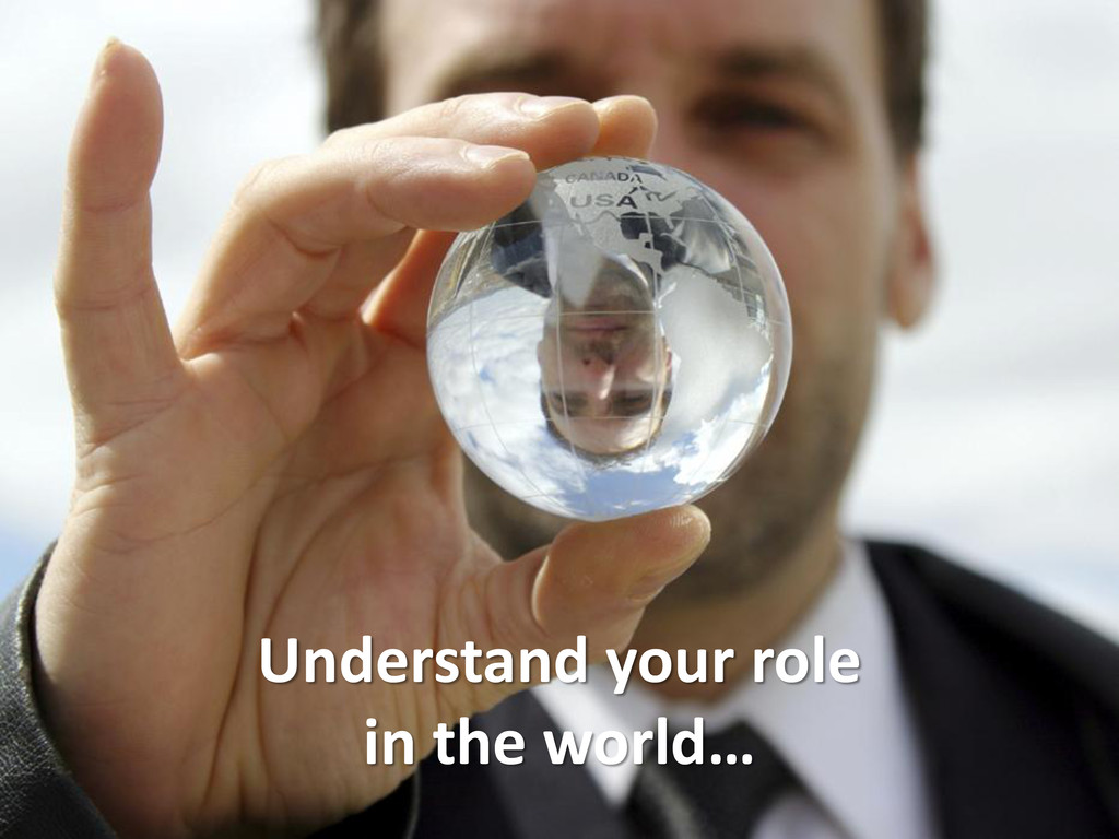 Understand your role in the world…