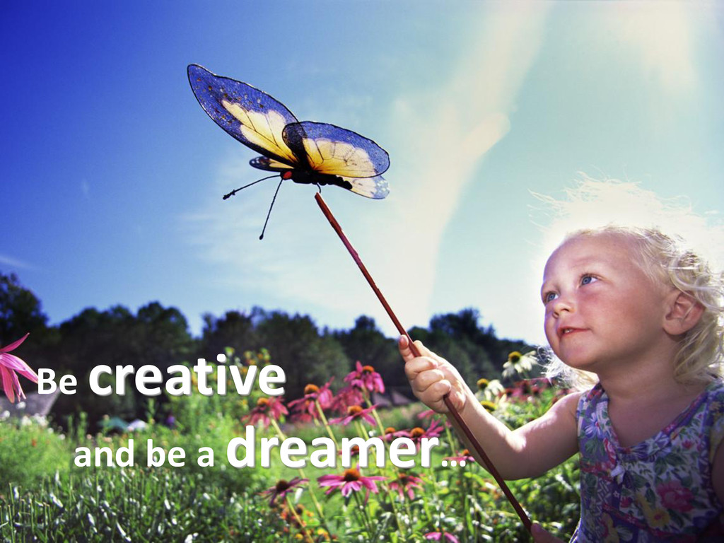 Be creative and be a dreamer…