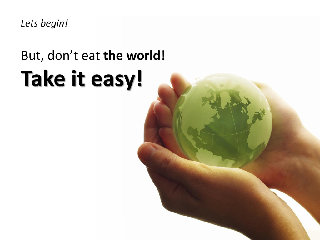 Lets begin! But, don't eat the world! Take it e...