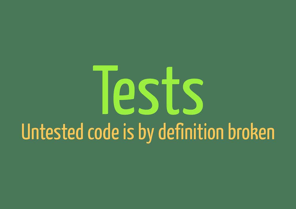 Tests Untested code is by definition broken