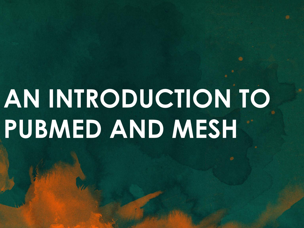 AN INTRODUCTION TO PUBMED AND MESH