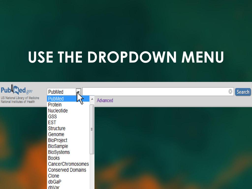 USE THE DROPDOWN MENU