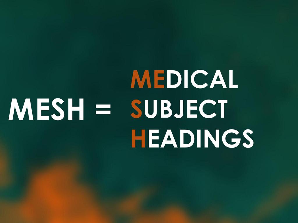 MESH = MEDICAL SUBJECT HEADINGS