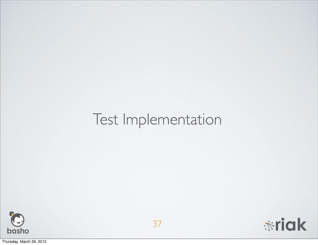 37 Test Implementation Thursday, March 29, 2012