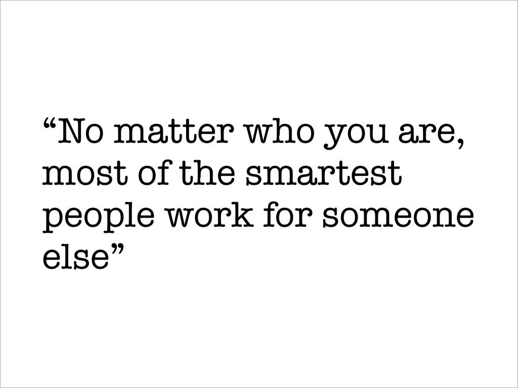 """No matter who you are, most of the smartest pe..."