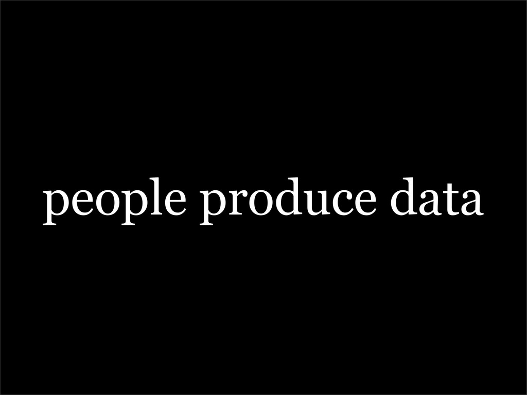 people produce data