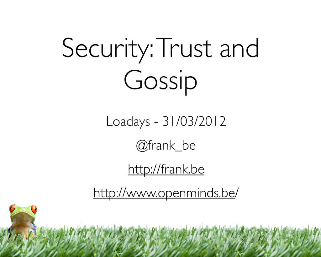 Security: Trust and Gossip Loadays - 31/03/2012...