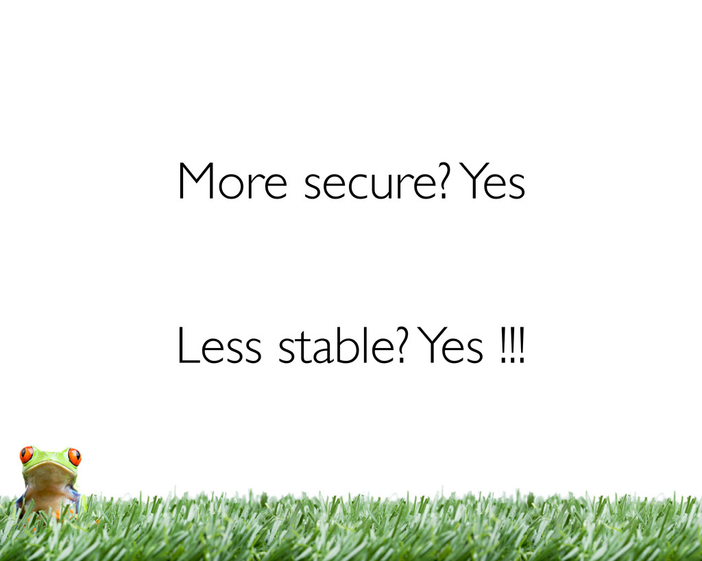 More secure? Yes Less stable? Yes !!!