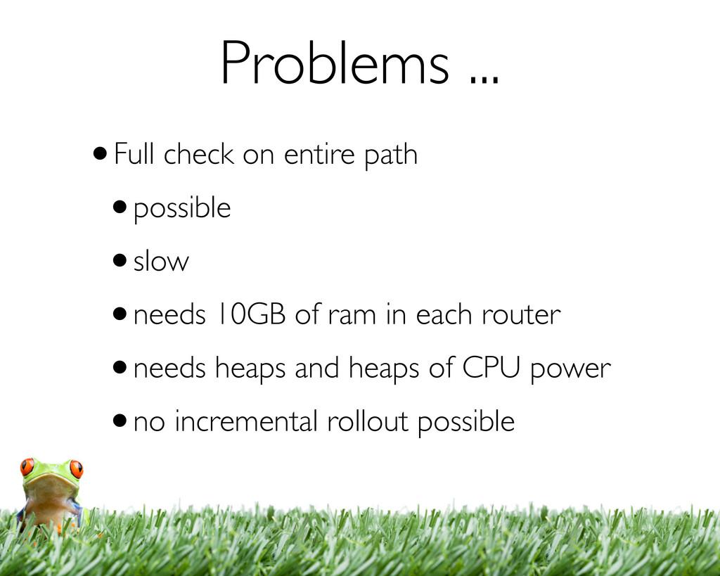 Problems ... •Full check on entire path •possib...