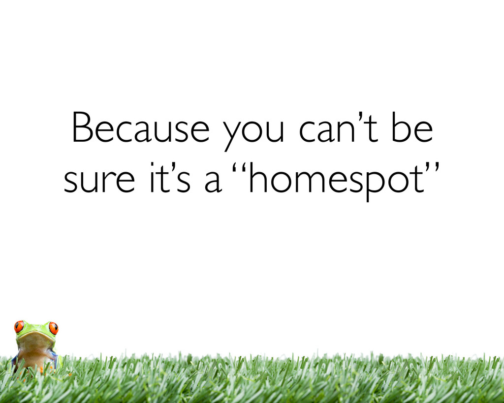 """Because you can't be sure it's a """"homespot"""""""