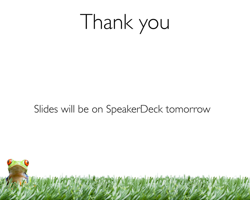 Thank you Slides will be on SpeakerDeck tomorrow