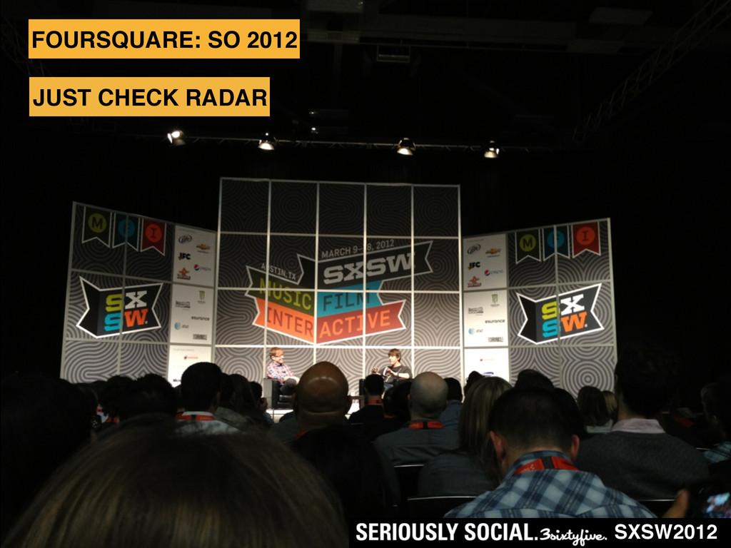 JUST CHECK RADAR FOURSQUARE: SO 2012 SXSW2012