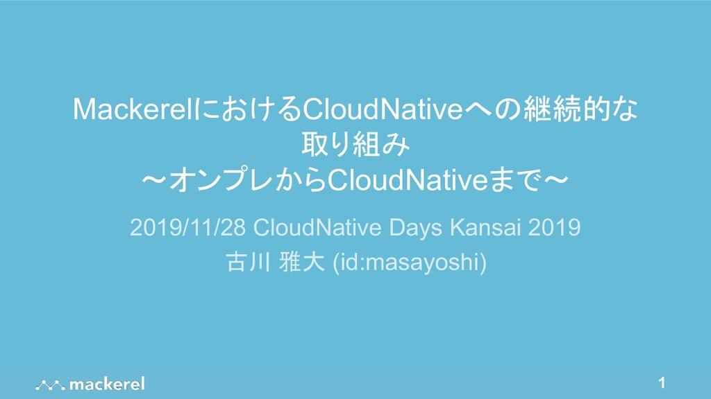 1 MackerelにおけるCloudNativeへの継続的な 取り組み 〜オンプレからClo...
