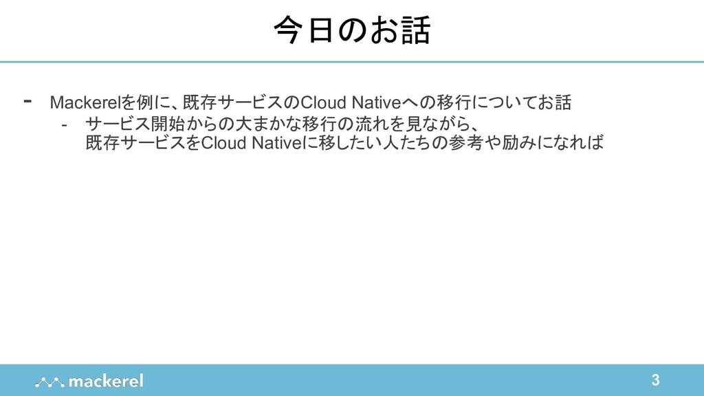 3 今日のお話 - Mackerelを例に、既存サービスのCloud Nativeへの移行につ...