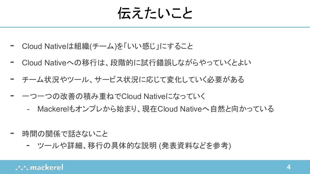 4 伝えたいこと - Cloud Nativeは組織(チーム)を「いい感じ」にすること - C...