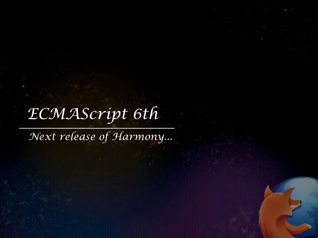 ECMAScript 6th Next release of Harmony...