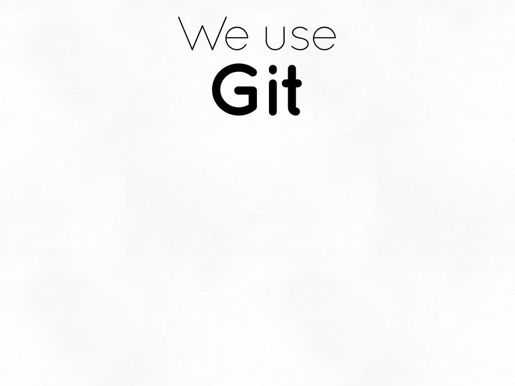 We use Git