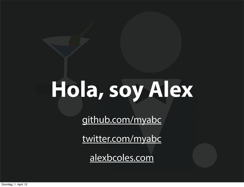 Hola, soy Alex github.com/myabc twitter.com/mya...