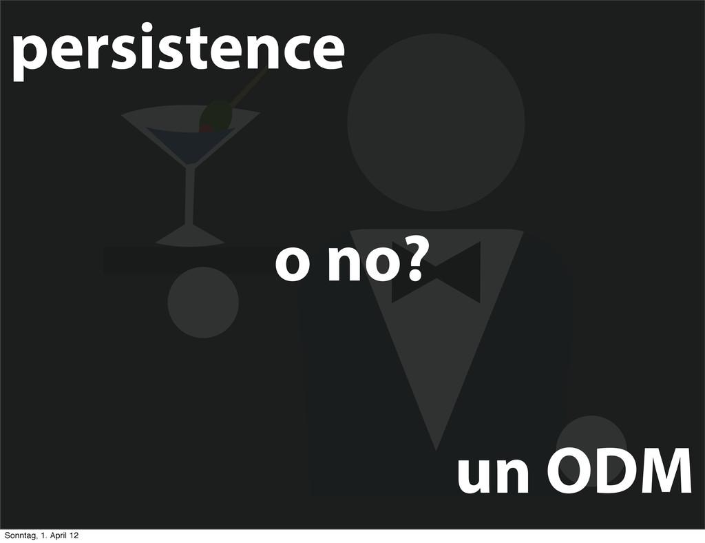 o no? un ODM persistence Sonntag, 1. April 12