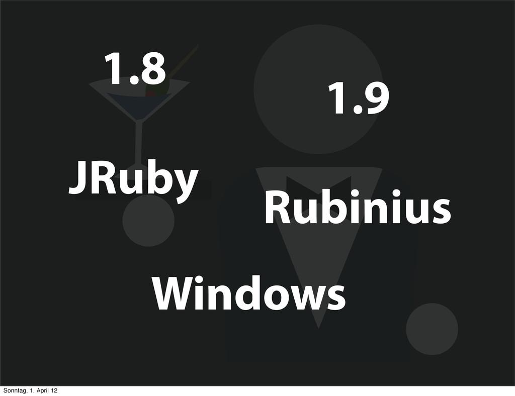 1.8 1.9 Windows JRuby Rubinius Sonntag, 1. Apri...