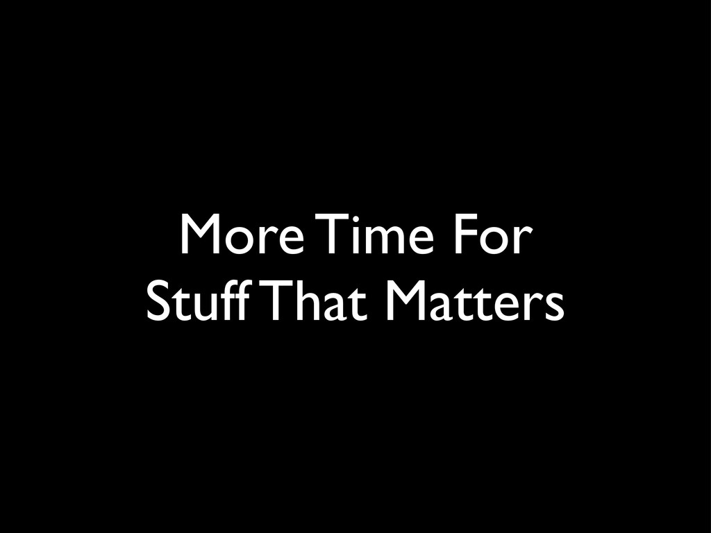 More Time For Stuff That Matters