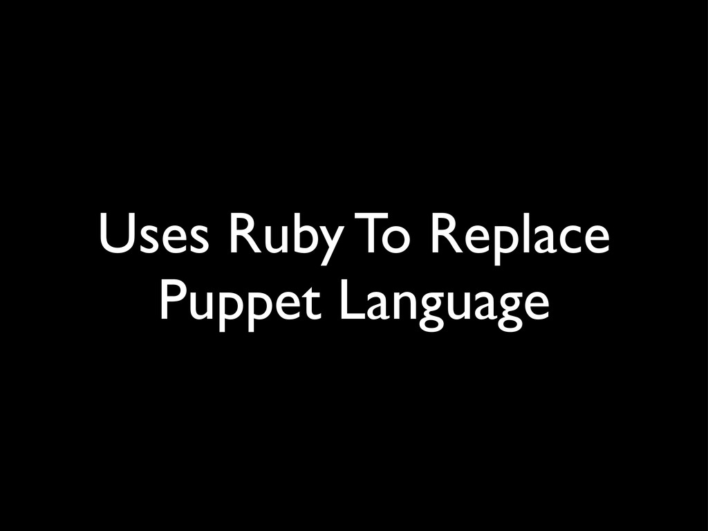 Uses Ruby To Replace Puppet Language