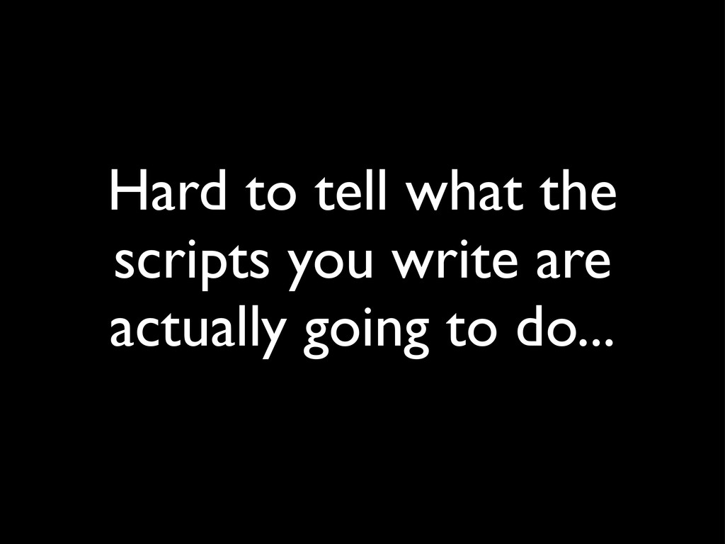 Hard to tell what the scripts you write are act...