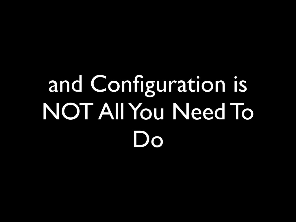 and Configuration is NOT All You Need To Do