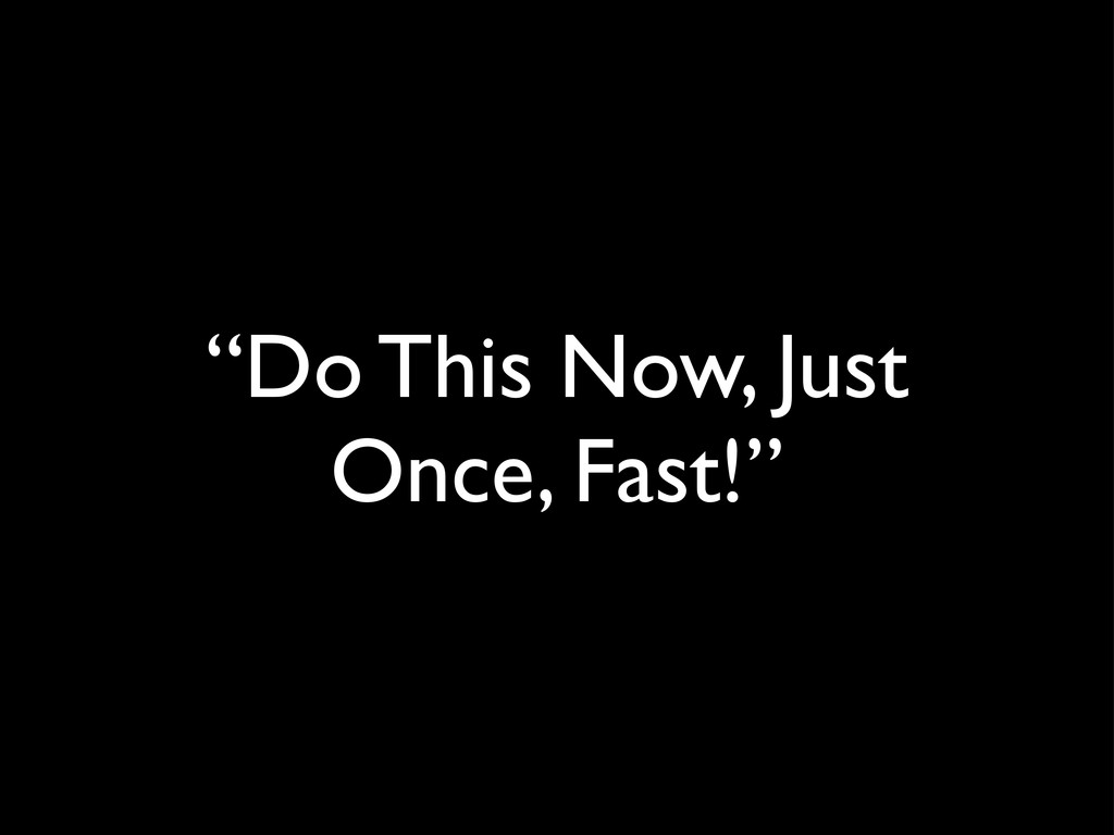 """Do This Now, Just Once, Fast!"""
