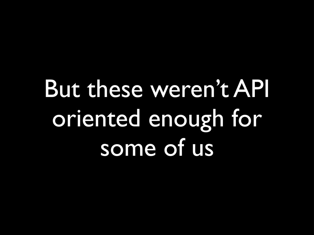 But these weren't API oriented enough for some ...