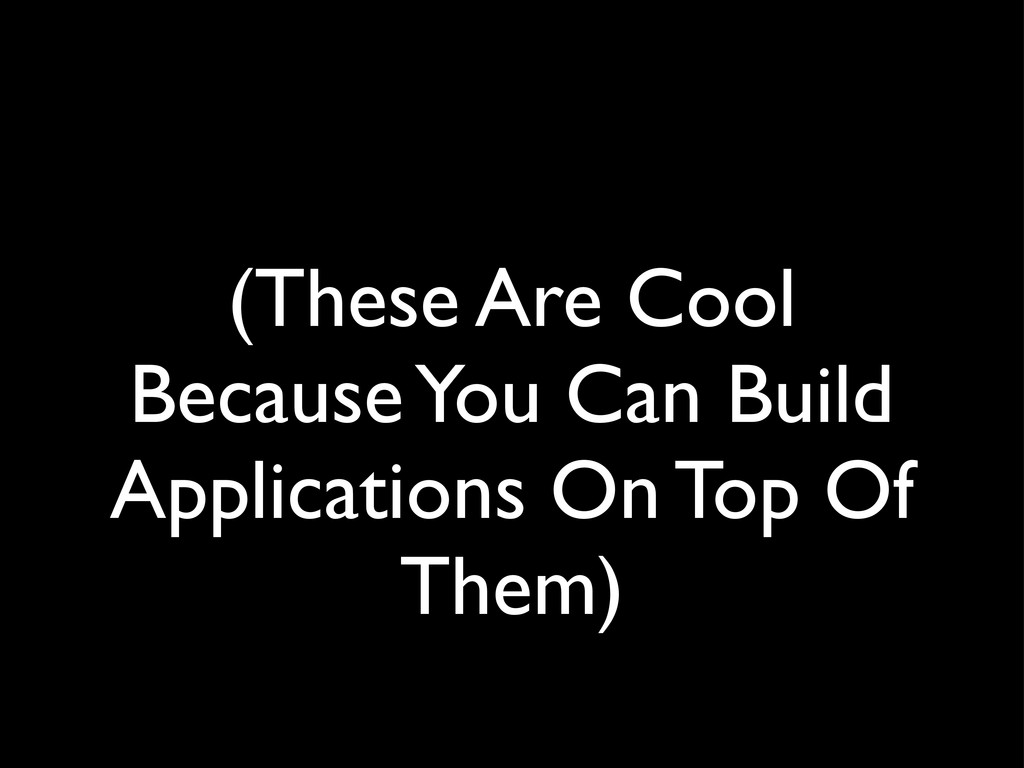 (These Are Cool Because You Can Build Applicati...