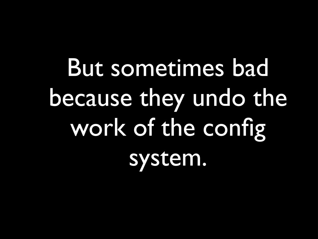 But sometimes bad because they undo the work of...