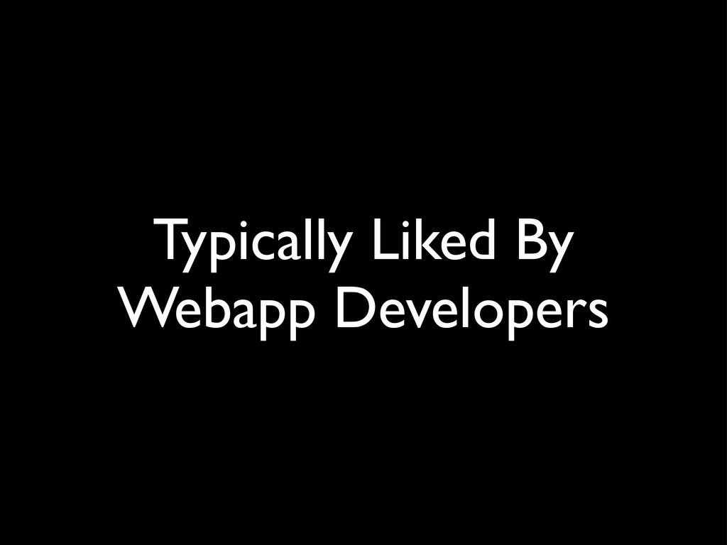 Typically Liked By Webapp Developers