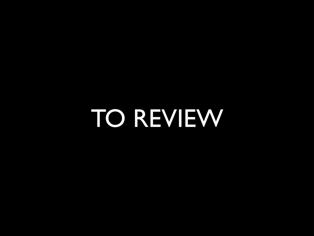 TO REVIEW