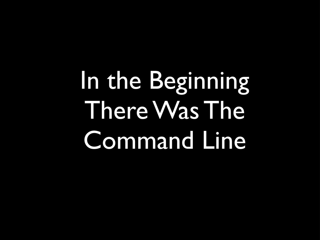 In the Beginning There Was The Command Line