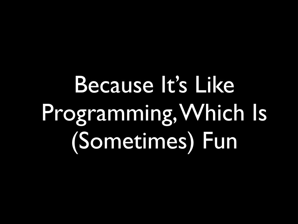 Because It's Like Programming, Which Is (Someti...