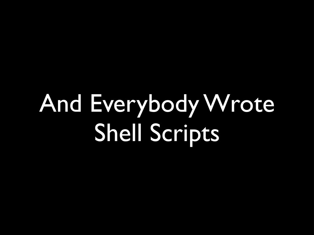 And Everybody Wrote Shell Scripts