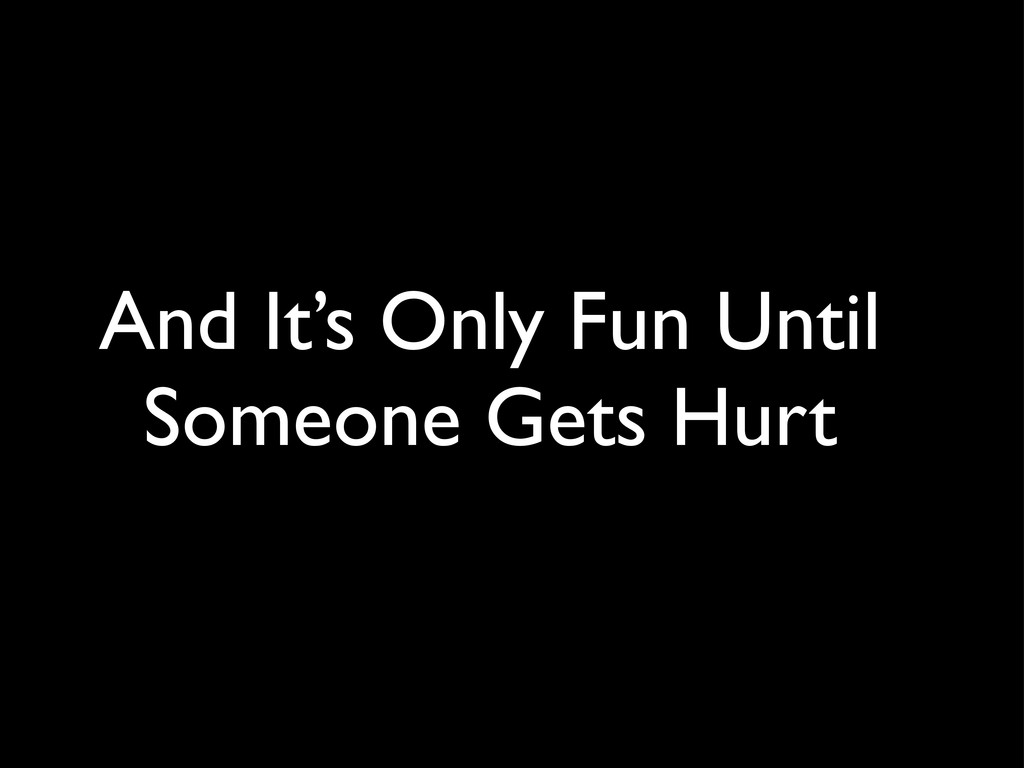And It's Only Fun Until Someone Gets Hurt