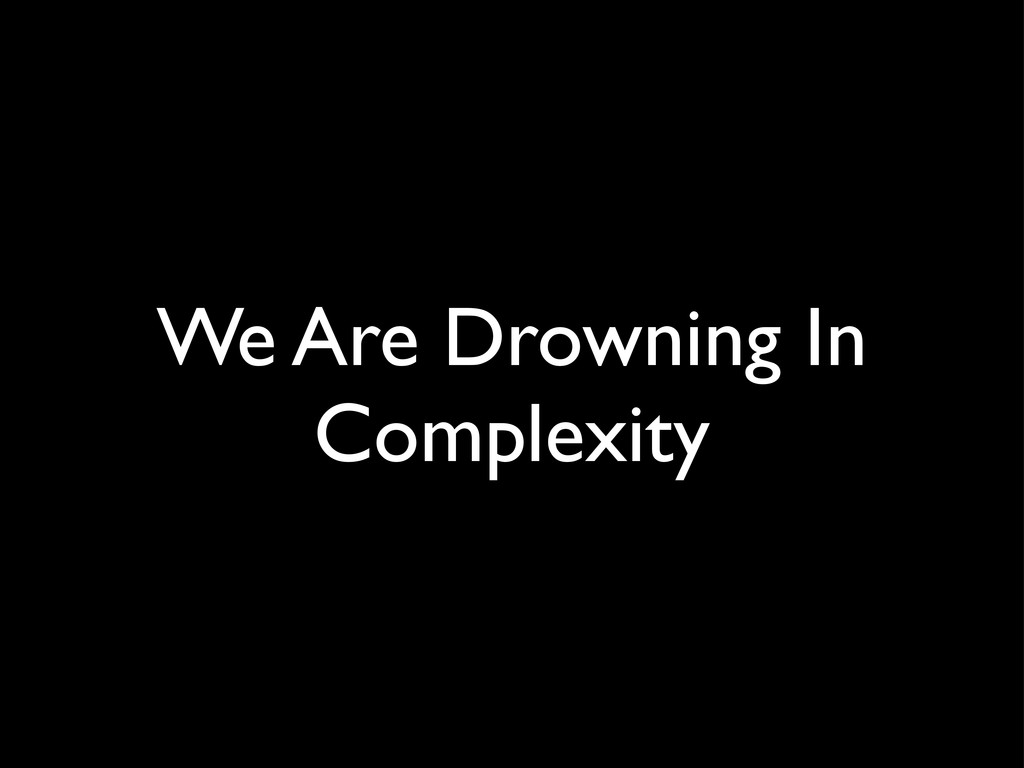We Are Drowning In Complexity