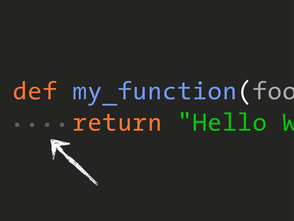 "def my_function(foo return ""Hello W ...."